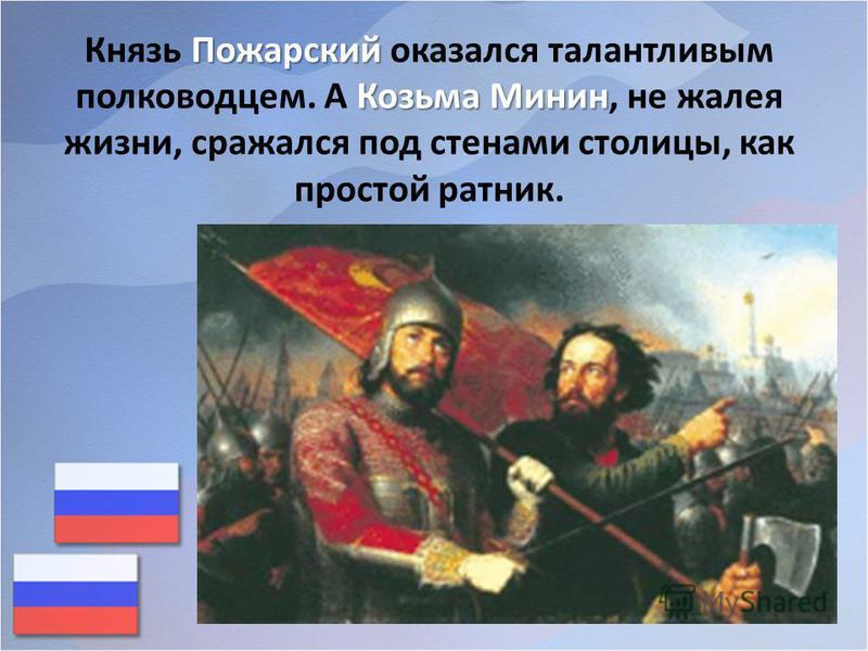 Пожарский Козьма Минин Князь Пожарский оказался талантливым полководцем. А Козьма Минин, не жалея жизни, сражался под стенами столицы, как простой ратник.