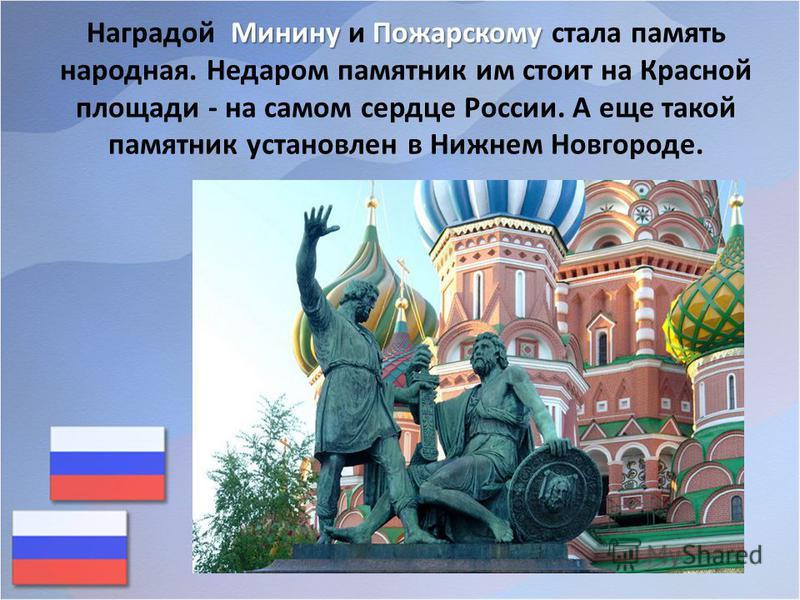 Минину Пожарскому Наградой Минину и Пожарскому стала память народная. Недаром памятник им стоит на Красной площади - на самом сердце России. А еще такой памятник установлен в Нижнем Новгороде.