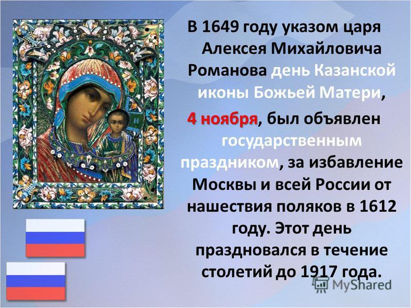 В 1649 году указом царя Алексея Михайловича Романова день Казанской иконы Божьей Матери, 4 ноября 4 ноября, был объявлен государственным праздником, за избавление Москвы и всей России от нашествия поляков в 1612 году. Этот день праздновался в течение