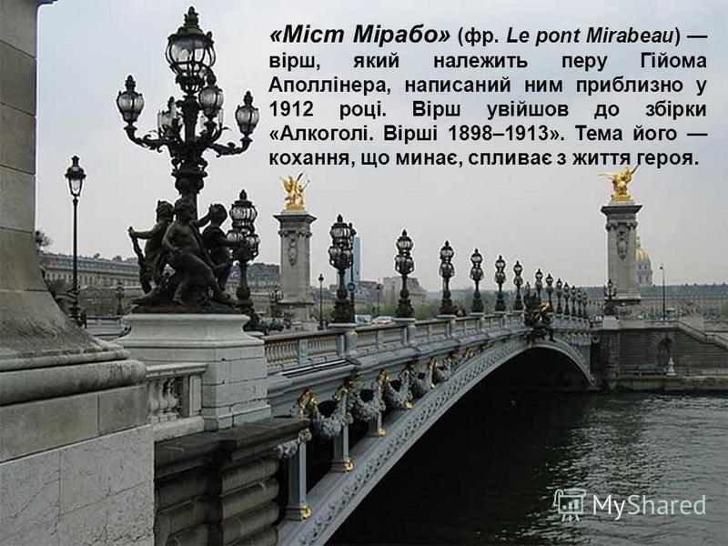 «Міст Мірабо» (фр. Le pont Mirabeau) вірш, який належить перу Гійома Аполлінера, написаний ним приблизно у 1912 році. Вірш увійшов до збірки «Алкоголі. Вірші 1898–1913». Тема його кохання, що минає, спливає з життя героя.