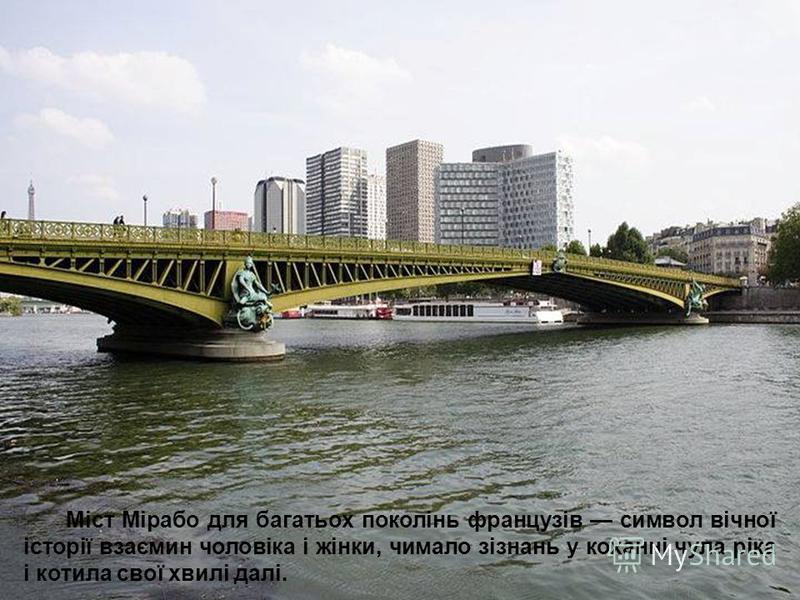 Міст Мірабо для багатьох поколінь французів символ вічної історії взаємин чоловіка і жінки, чимало зізнань у коханні чула ріка і котила свої хвилі далі.