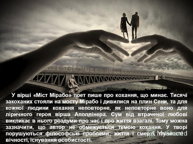 У вірші «Міст Мірабо» поет пише про кохання, що минає. Тисячі закоханих стояли на мосту Мірабо і дивилися на плин Сени, та для кожної людини кохання неповторне, як неповторне воно для ліричного героя вірша Аполлінера. Сум від втраченої любові виклика