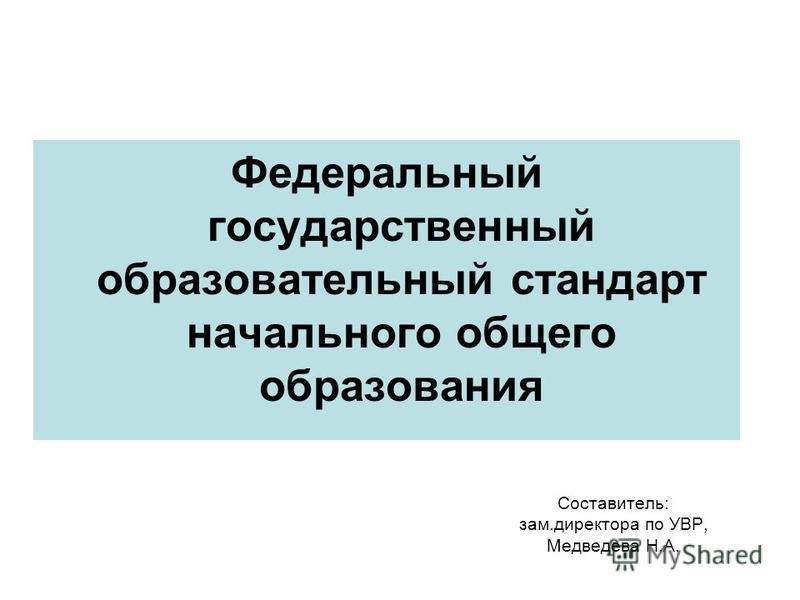 Составитель: зам.директора по УВР, Медведева Н.А. Федеральный государственный образовательный стандарт начального общего образования