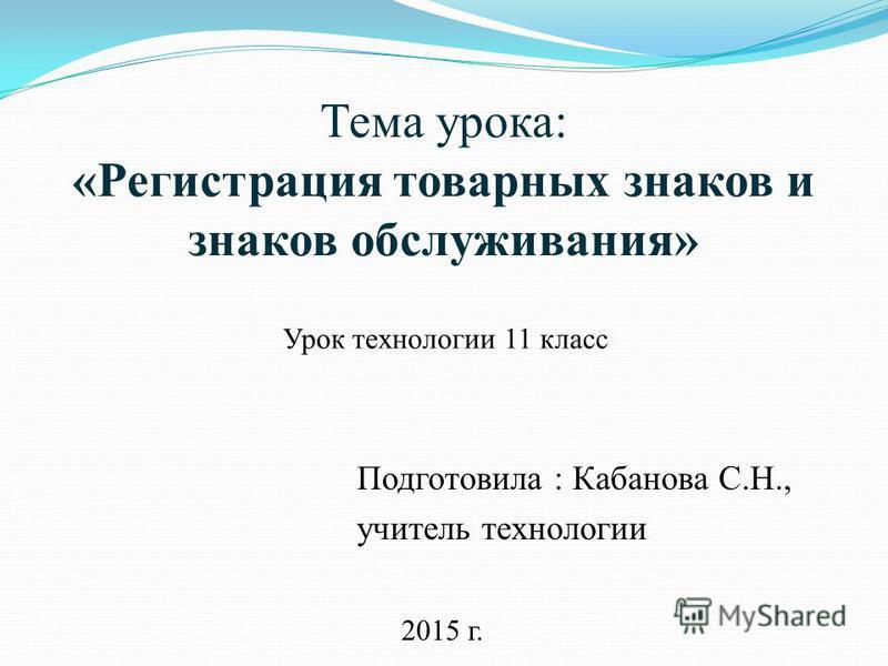 Тема урока: «Регистрация товарных знаков и знаков обслуживания» Подготовила : Кабанова С.Н., учитель технологии Урок технологии 11 класс 2015 г.
