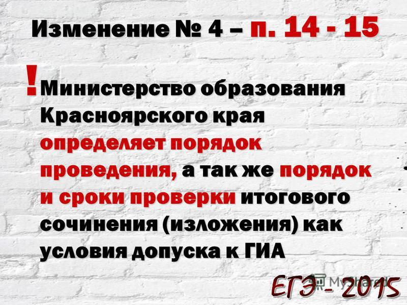 ! Министерство образования Красноярского края определяет порядок проведения, а так же порядок и сроки проверки итогового сочинения (изложения) как условия допуска к ГИА Изменение 4 – п. 14 - 15