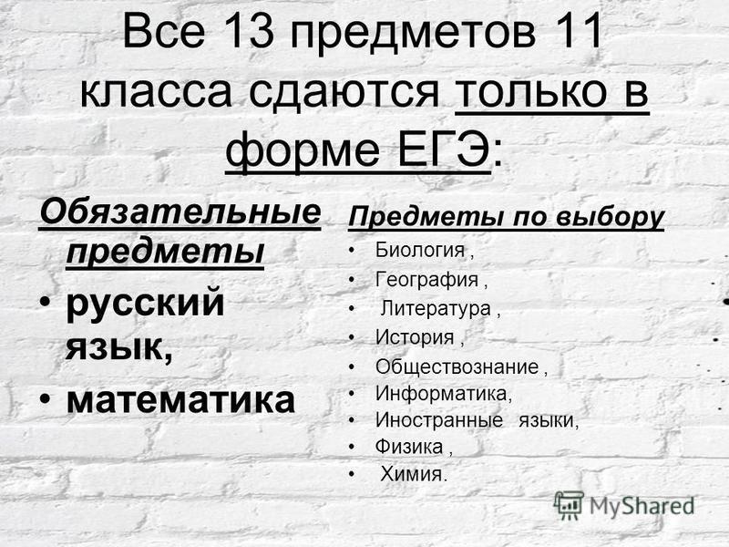 Все 13 предметов 11 класса сдаются только в форме ЕГЭ: Обязательные предметы русский язык, математика Предметы по выбору Биология, География, Литература, История, Обществознание, Информатика, Иностранные языки, Физика, Химия.