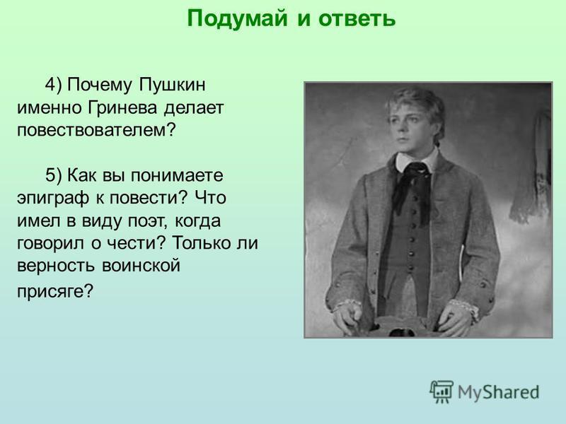 4) Почему Пушкин именно Гринева делает повествователем? 5) Как вы понимаете эпиграф к повести? Что имел в виду поэт, когда говорил о чести? Только ли верность воинской присяге?