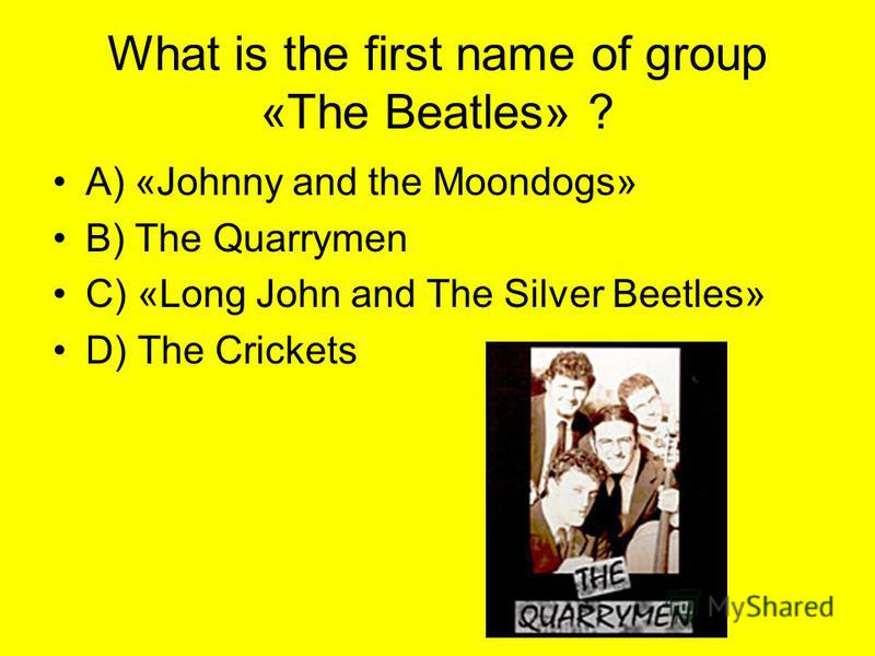 What is the first name of group «The Beatles» ? A) «Johnny and the Moondogs» B) The Quarrymen C) «Long John and The Silver Beetles» D) The Crickets