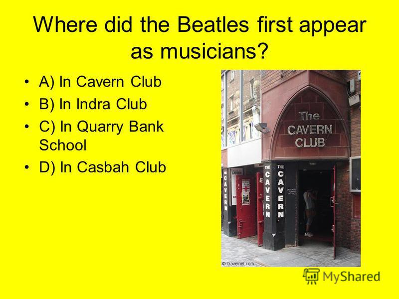 Where did the Beatles first appear as musicians? A) In Cavern Club B) In Indra Club C) In Quarry Bank School D) In Casbah Club