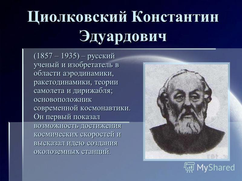 Циолковский Константин Эдуардович (1857 – 1935) – русский ученый и изобретатель в области аэродинамики, ракета динамики, теории самолета и дирижабля; основоположник современной космонавтики. Он первый показал возможность достижения космических скорос