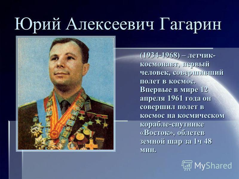 Юрий Алексеевич Гагарин (1934-1968) – летчик- космонавт, первый человек, совершивший полет в космос. Впервые в мире 12 апреля 1961 года он совершил полет в космос на космическом корабле-спутнике «Восток», облетев земной шар за 1 ч 48 мин.