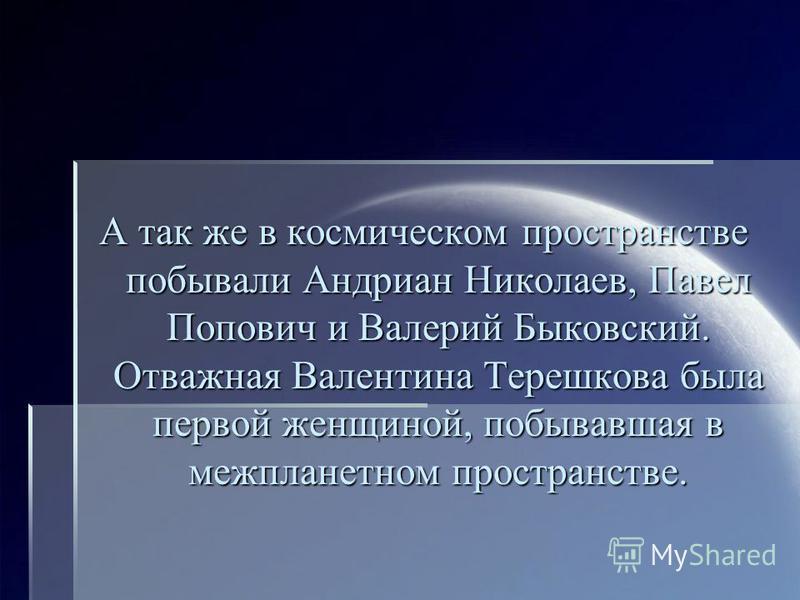 А так же в космическом пространстве побывали Андриан Николаев, Павел Попович и Валерий Быковский. Отважная Валентина Терешкова была первой женщиной, побывавшая в межпланетном пространстве.