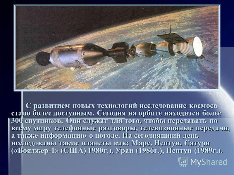 С развитием новых технологий исследование космоса стало более доступным. Сегодня на орбите находятся более 300 спутников. Они служат для того, чтобы передавать по всему миру телефонные разговоры, телевизионные передачи, а также информацию о погоде. Н