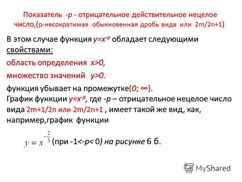 Показатель -р - отрицательное действительное нецелое число,( p-несократимая обыкновенная дробь вида или 2m/2n+1 ) В этом случае функция у=х -р обладает следующими свойствами: область определения х>0, множество значений у>0. функция убывает на промежу