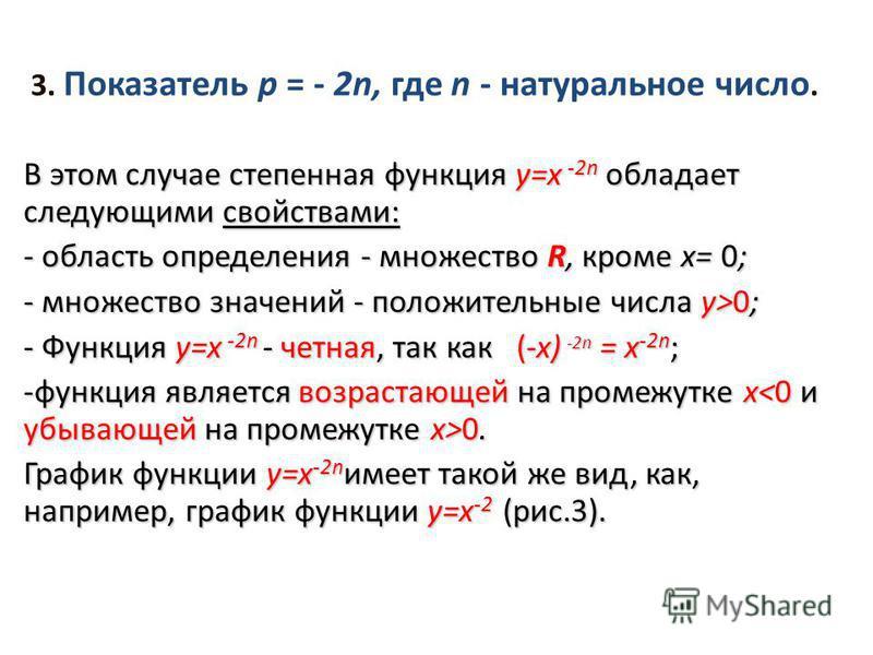 3. Показатель р = - 2n, где n - натуральное число. В этом случае степенная функция y=х -2n обладает следующими свойствами: - область определения - множество R, кроме х= 0; - множество значений - положительные числа у>0; - Функция y=х -2n - четная, та