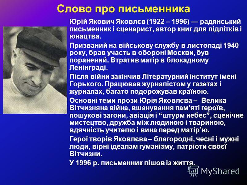 Слово про письменника Юрій Якович Яковлєв (1922 – 1996) радянський письменник і сценарист, автор книг для підлітків і юнацтва. Призваний на військову службу в листопаді 1940 року, брав участь в обороні Москви, був поранений. Втратив матір в блокадном