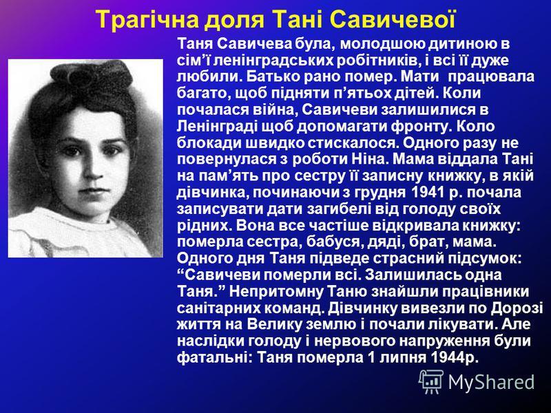 Трагічна доля Тані Савичевої Таня Савичева була, молодшою дитиною в сімї ленінградських робітників, і всі її дуже любили. Батько рано помер. Мати працювала багато, щоб підняти пятьох дітей. Коли почалася війна, Савичеви залишилися в Ленінграді щоб до