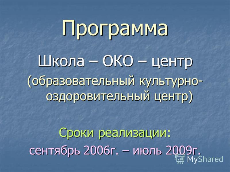 Программа Школа – ОКО – центр (образовательный культурно- оздоровительный центр) Сроки реализации: сентябрь 2006 г. – июль 2009 г.
