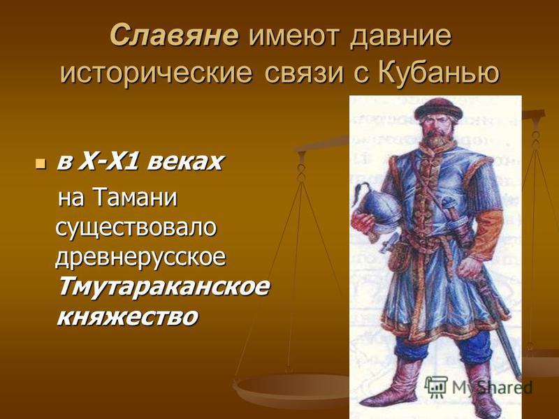 Славяне имеют давние исторические связи с Кубанью в Х-Х1 веках в Х-Х1 веках на Тамани существовало древнерусское Тмутараканское княжество на Тамани существовало древнерусское Тмутараканское княжество
