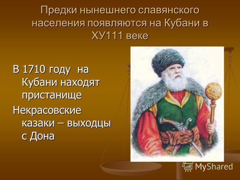 Предки нынешнего славянского населения появляются на Кубани в ХУ111 веке В 1710 году на Кубани находят пристанище Некрасовские казаки – выходцы с Дона