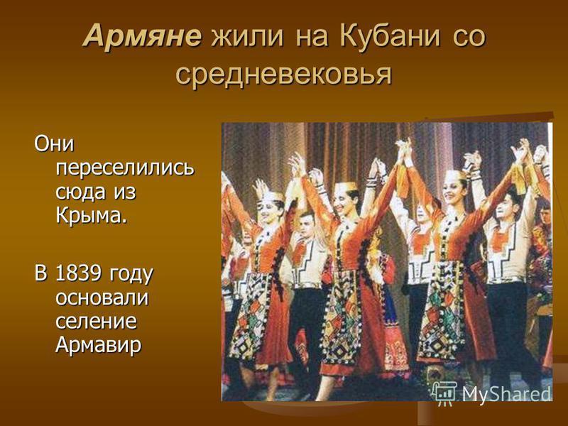 Армяне жили на Кубани со средневековья Они переселились сюда из Крыма. В 1839 году основали селение Армавир
