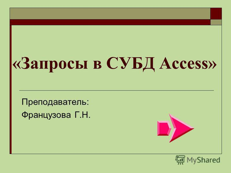«Запросы в СУБД Access» Преподаватель: Французова Г.Н.