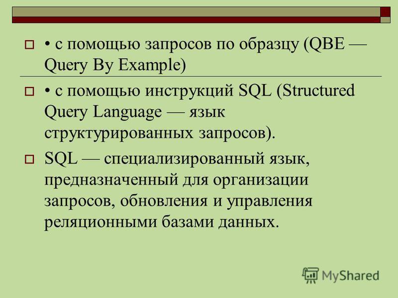 с помощью запросов по образцу (QBE Query By Example) с помощью инструкций SQL (Structured Query Language язык структурированных запросов). SQL специализированный язык, предназначенный для организации запросов, обновления и управления реляционными баз