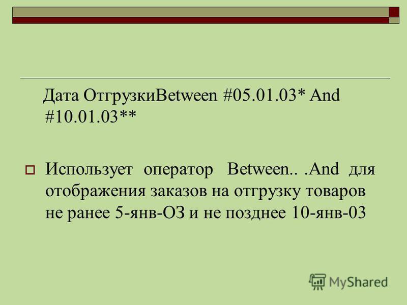 Дата ОтгрузкиBetween #05.01.03* And #10.01.03** Использует оператор Between...And для отображения заказов на отгрузку товаров не ранее 5-янв-ОЗ и не позднее 10-янв-03