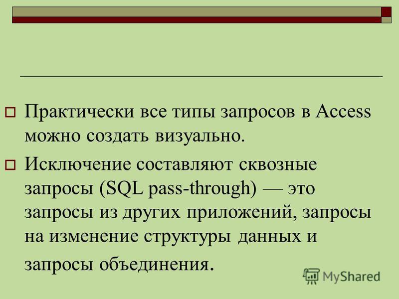 Практически все типы запросов в Access можно создать визуально. Исключение составляют сквозные запросы (SQL pass-through) это запросы из других приложений, запросы на изменение структуры данных и запросы объединения.