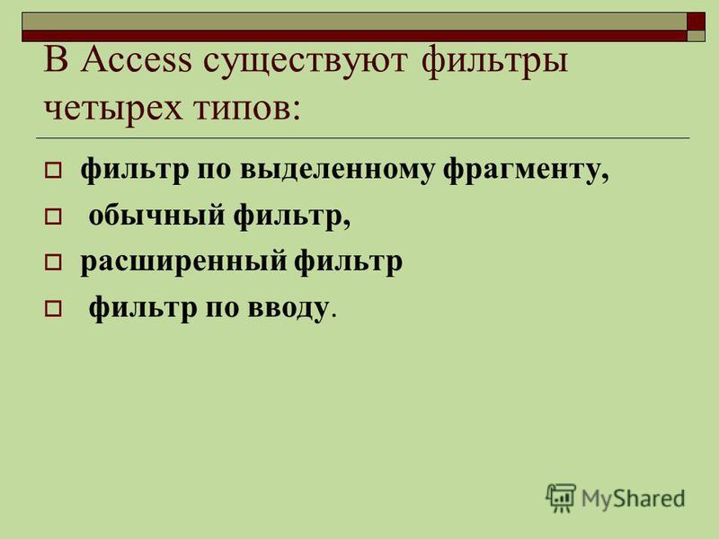 В Access существуют фильтры четырех типов: фильтр по выделенному фрагменту, обычный фильтр, расширенный фильтр фильтр по вводу.