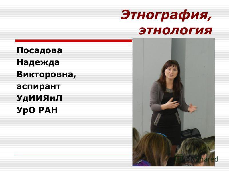 Этнография, этнология Посадова Надежда Викторовна, аспирант Уд ИИЯиЛ УрО РАН