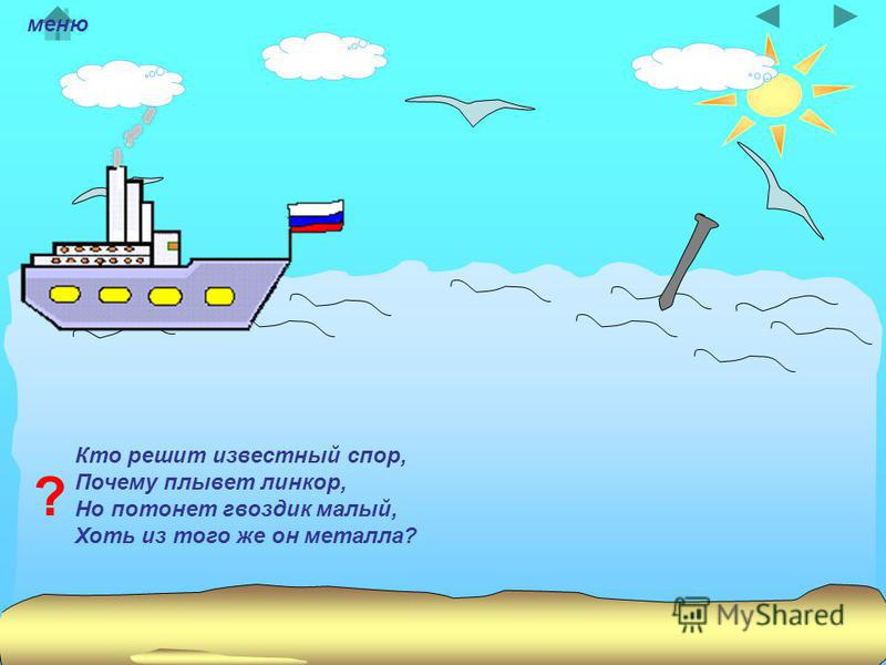 Кто решит известный спор, Почему плывет линкор, Но потонет гвоздик малый, Хоть из того же он металла? ? меню