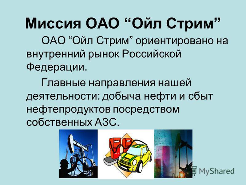Миссия ОАО Ойл Стрим ОАО Ойл Стрим ориентировано на внутренний рынок Российской Федерации. Главные направления нашей деятельности: добыча нефти и сбыт нефтепродуктов посредством собственных АЗС.