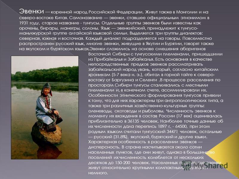 Эвенки коренной народ Российской Федерации. Живут также в Монголии и на северо-востоке Китая. Самоназвание эвенки, ставшее официальным этнонимом в 1931 году, старое название - тунгусы. Отдельные группы эвенков были известны как орочоны, бриары, манег
