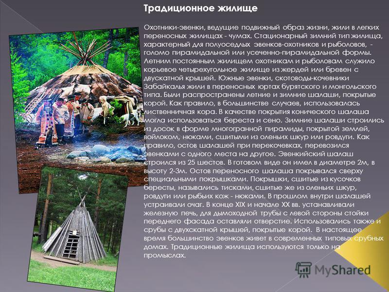 Традиционное жилище Охотники-эвенки, ведущие подвижный образ жизни, жили в легких переносных жилищах - чумах. Стационарный зимний тип жилища, характерный для полуоседлых эвенков-охотников и рыболовов, - голом пирамидальной или усеченной-пирамидальной