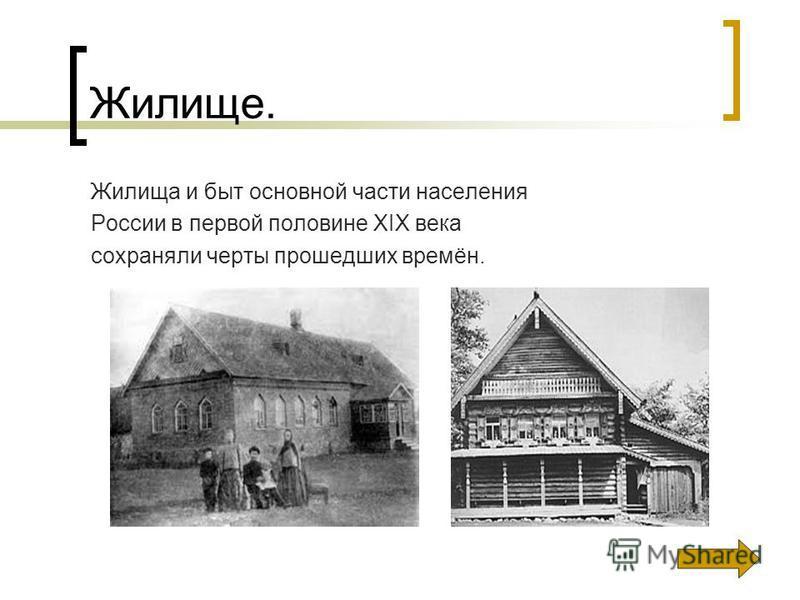 Жилище. Жилища и быт основной части населения России в первой половине XIX века сохраняли черты прошедших времён.