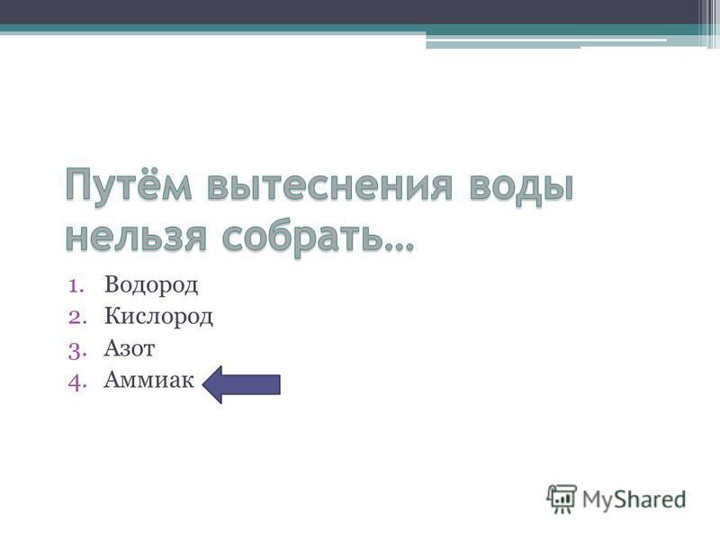 1. Водород 2. Кислород 3. Азот 4.Аммиак