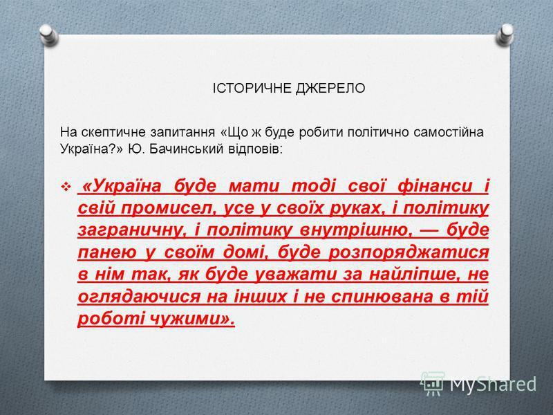 На скептичне запитання «Що ж буде робити політично самостійна Україна?» Ю. Бачинський відповів: «Україна буде мати тоді свої фінанси і свій промисел, усе у своїх руках, і політику заграничну, і політику внутрішню, буде панею у своїм домі, буде розпор