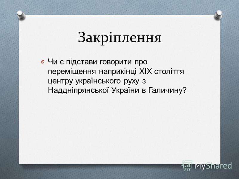 Закріплення O Чи є підстави говорити про переміщення наприкінці ХІХ століття центру українського руху з Наддніпрянської України в Галичину ?