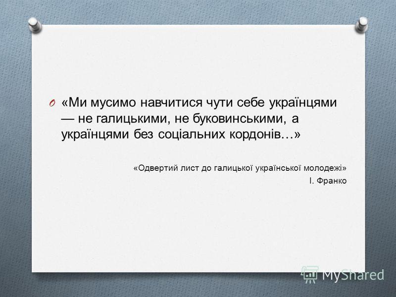 O « Ми мусимо навчитися чути себе українцями не галицькими, не буковинськими, а українцями без соціальних кордонів …» « Одвертий лист до галицької української молодежі » І. Франко