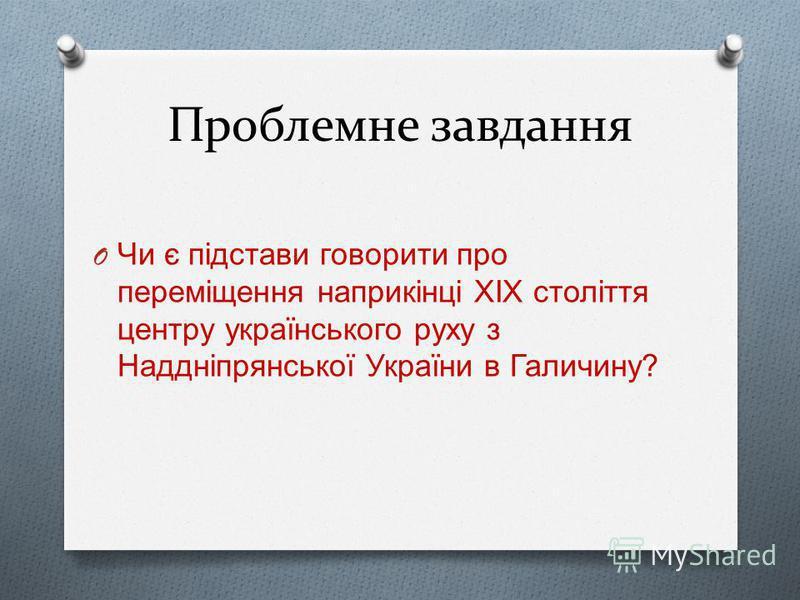 Проблемне завдання O Чи є підстави говорити про переміщення наприкінці ХІХ століття центру українського руху з Наддніпрянської України в Галичину ?