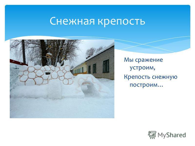Снежная крепость Мы сражение устроим, Крепость снежную построим…