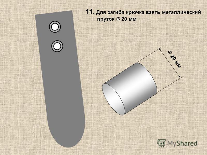 Ф 20 мм 11. Для загиба крючка взять металлический пруток Ф 20 мм