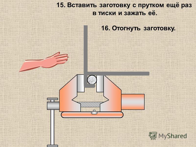 15. Вставить заготовку с прутком ещё раз в тиски и зажать её. 16. Отогнуть заготовку.