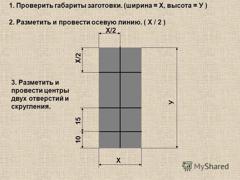 Х Х/2 У 1. Проверить габариты заготовки. (ширина = Х, высота = У ) 2. Разметить и провести осевую линию. ( Х / 2 ) 3. Разметить и провести центры двух отверстий и скругления. 10 15