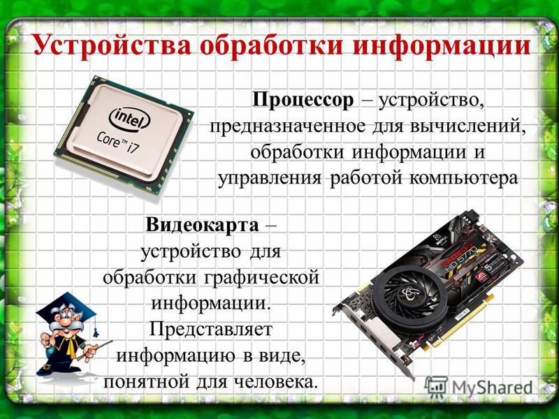 Устройства обработки информации Процессор – устройство, предназначенное для вычислений, обработки информации и управления работой компьютера Видеокарта – устройство для обработки графической информации. Представляет информацию в виде, понятной для че