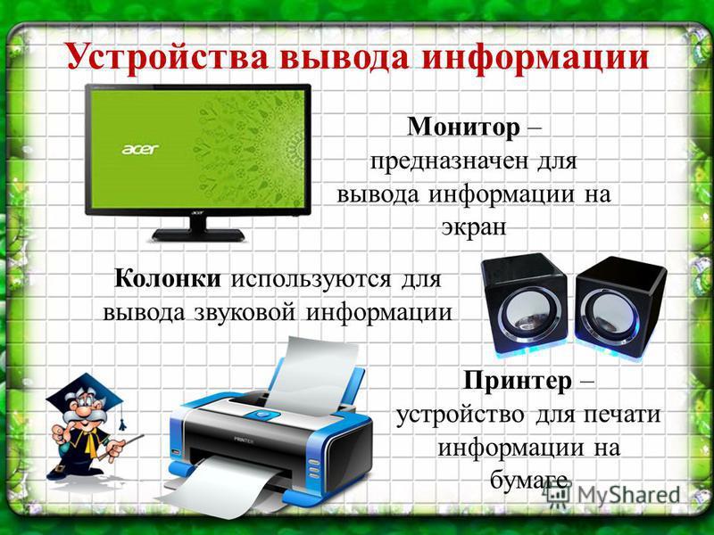 Устройства вывода информации Монитор – предназначен для вывода информации на экран Колонки используются для вывода звуковой информации Принтер – устройство для печати информации на бумаге
