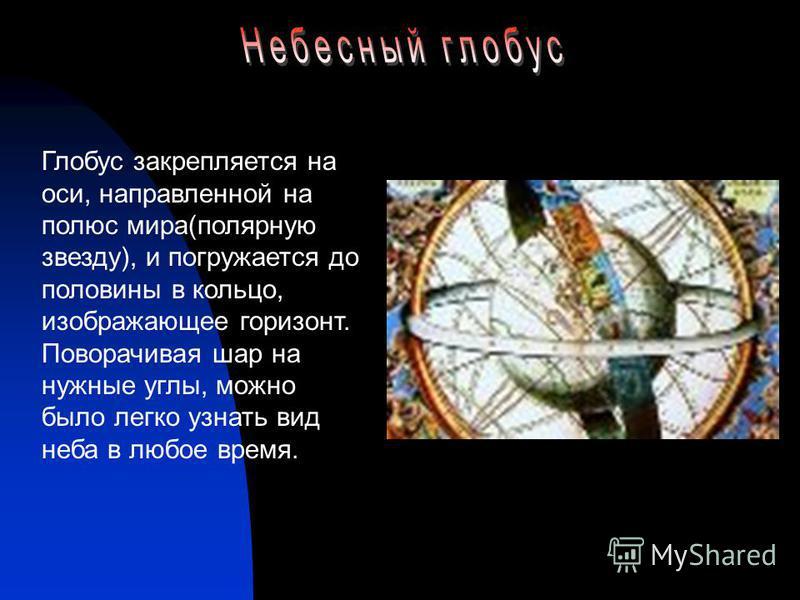 Глобус закрепляется на оси, направленной на полюс мира(полярную звезду), и погружается до половины в кольцо, изображающее горизонт. Поворачивая шар на нужные углы, можно было легко узнать вид неба в любое время.