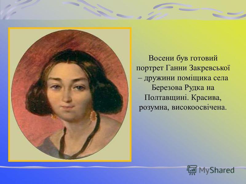 Живучи у Яготині, в маєтку князя Рєпніна, Шевченко написав портрет дочки князя – Варвари. У серці княжни спалахнула любов до поета, але він сприймав Варвару як друга, називав своїм янголом-хоронителем.