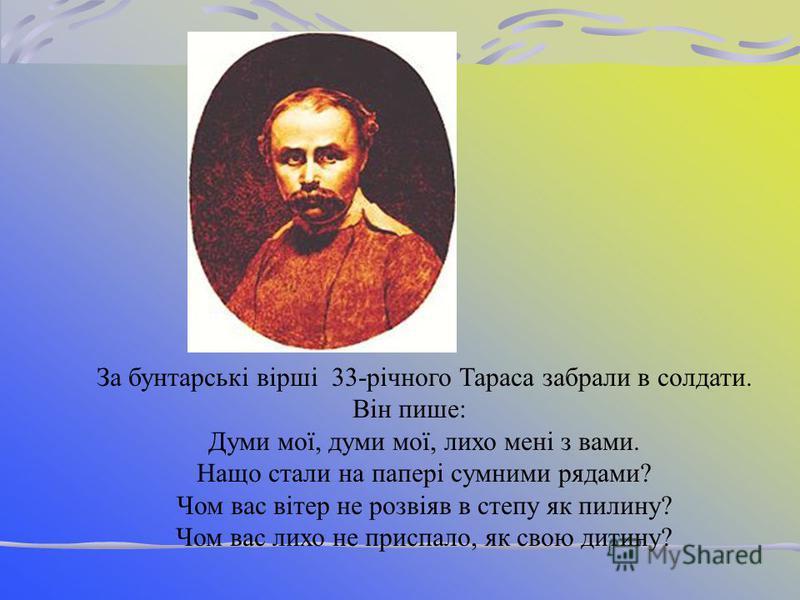 1847 рік. Скільки болю, докору у виразі обличчя. Шевченко у солдатськім мундирі. Сумна усмішка ледь торкається його вуст, закритих густими вусами. Поет у засланні